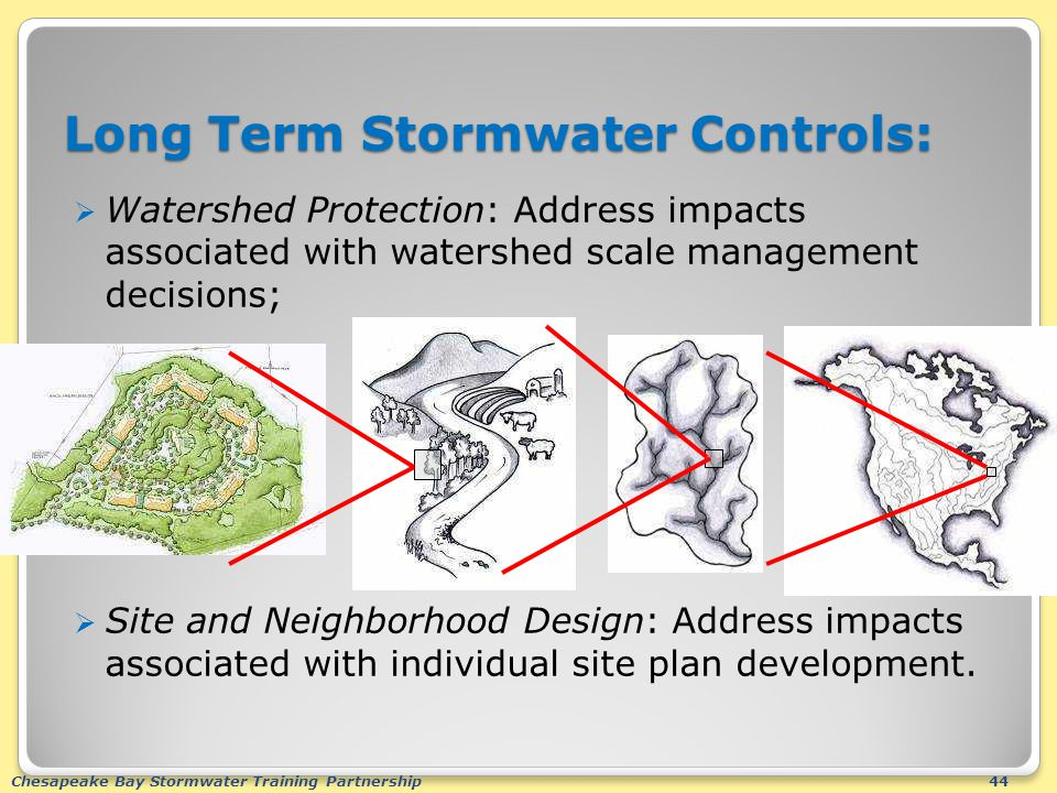 Chesapeake Bay Stormwater Training Partnership44  Watershed Protection: Address impacts associated with watershed scale management decisions;  Site and Neighborhood Design: Address impacts associated with individual site plan development.