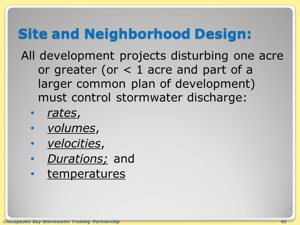 Chesapeake Bay Stormwater Training Partnership45 Site and Neighborhood Design: All development projects disturbing one acre or greater (or < 1 acre and part of a larger common plan of development) must control stormwater discharge: rates, volumes, velocities, Durations; and temperatures