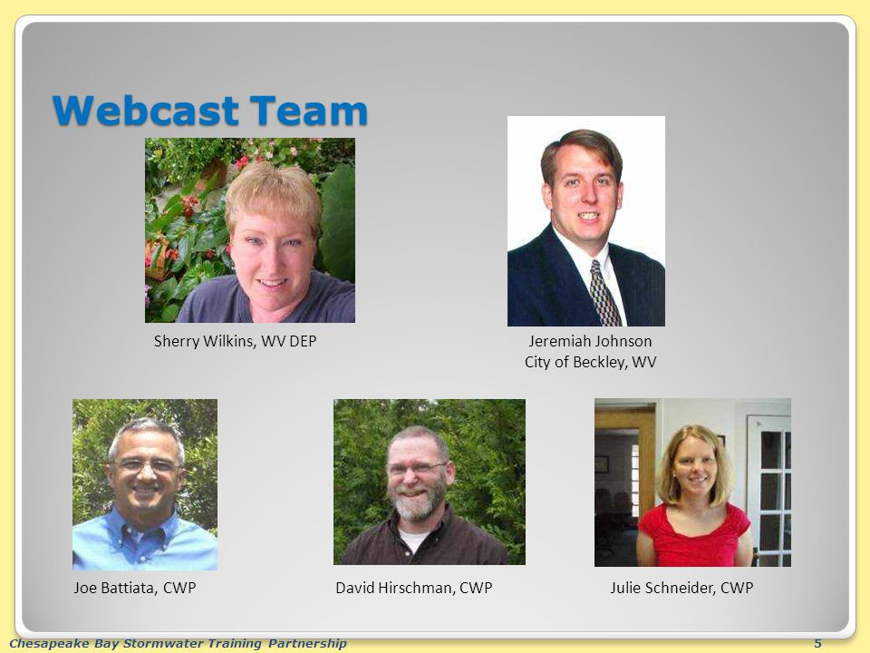 Chesapeake Bay Stormwater Training Partnership5 Webcast Team David Hirschman, CWPJulie Schneider, CWPJoe Battiata, CWP Sherry Wilkins, WV DEPJeremiah Johnson City of Beckley, WV