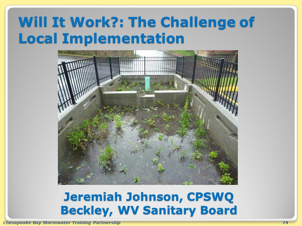 Chesapeake Bay Stormwater Training Partnership74 Will It Work?: The Challenge of Local Implementation Jeremiah Johnson, CPSWQ Beckley, WV Sanitary Boa