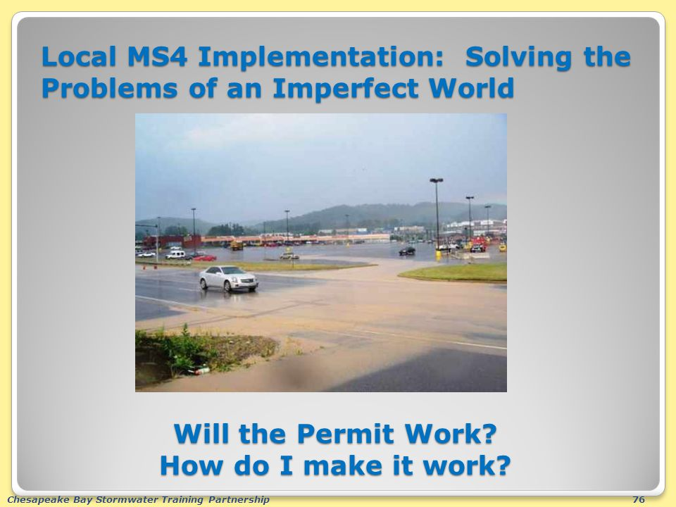 Chesapeake Bay Stormwater Training Partnership76 Local MS4 Implementation: Solving the Problems of an Imperfect World Will the Permit Work.