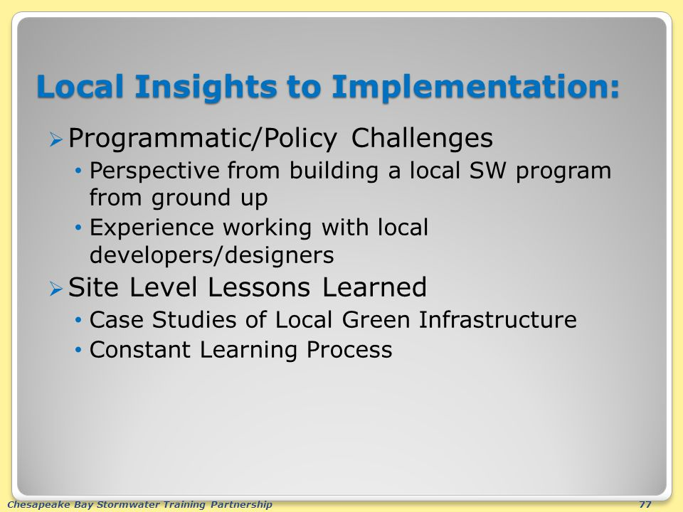 Chesapeake Bay Stormwater Training Partnership77 Local Insights to Implementation:  Programmatic/Policy Challenges Perspective from building a local SW program from ground up Experience working with local developers/designers  Site Level Lessons Learned Case Studies of Local Green Infrastructure Constant Learning Process