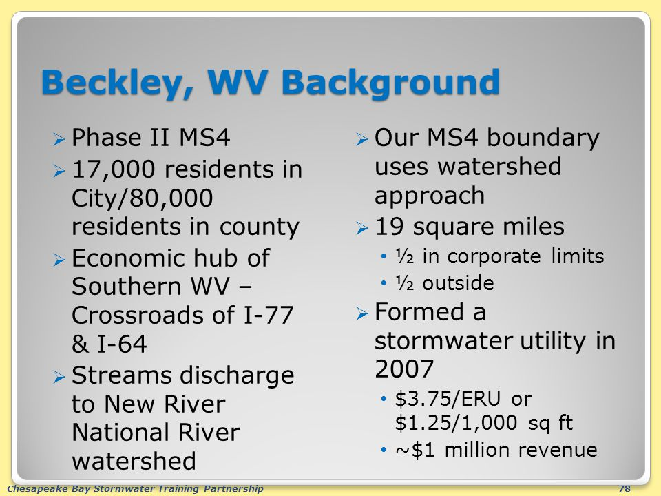 Chesapeake Bay Stormwater Training Partnership78 Beckley, WV Background  Phase II MS4  17,000 residents in City/80,000 residents in county  Economic hub of Southern WV – Crossroads of I-77 & I-64  Streams discharge to New River National River watershed  Our MS4 boundary uses watershed approach  19 square miles ½ in corporate limits ½ outside  Formed a stormwater utility in 2007 $3.75/ERU or $1.25/1,000 sq ft ~$1 million revenue