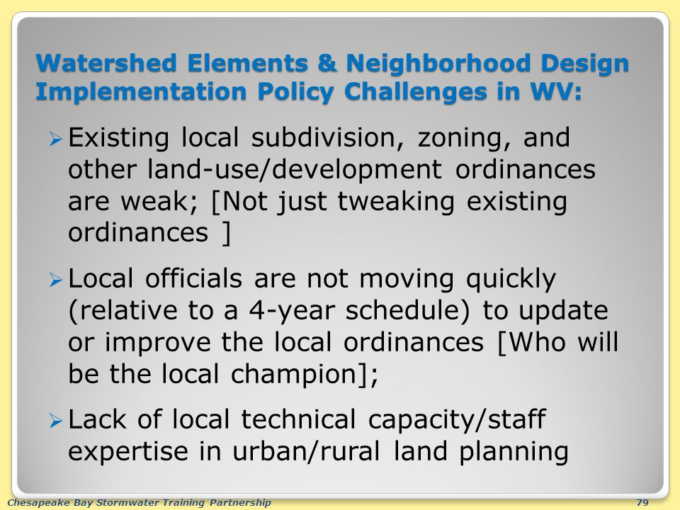 Chesapeake Bay Stormwater Training Partnership79 Watershed Elements & Neighborhood Design Implementation Policy Challenges in WV:  Existing local subdivision, zoning, and other land-use/development ordinances are weak; [Not just tweaking existing ordinances ]  Local officials are not moving quickly (relative to a 4-year schedule) to update or improve the local ordinances [Who will be the local champion];  Lack of local technical capacity/staff expertise in urban/rural land planning