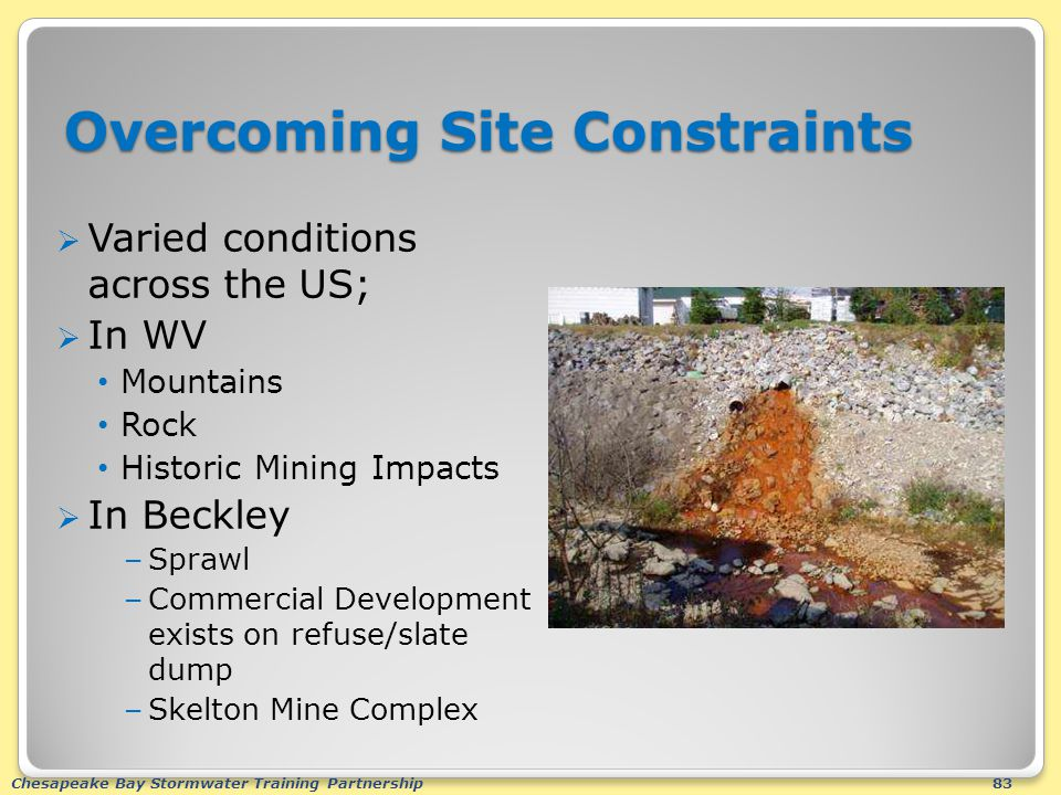 Chesapeake Bay Stormwater Training Partnership83 Overcoming Site Constraints  Varied conditions across the US;  In WV Mountains Rock Historic Mining Impacts  In Beckley – Sprawl – Commercial Development exists on refuse/slate dump – Skelton Mine Complex