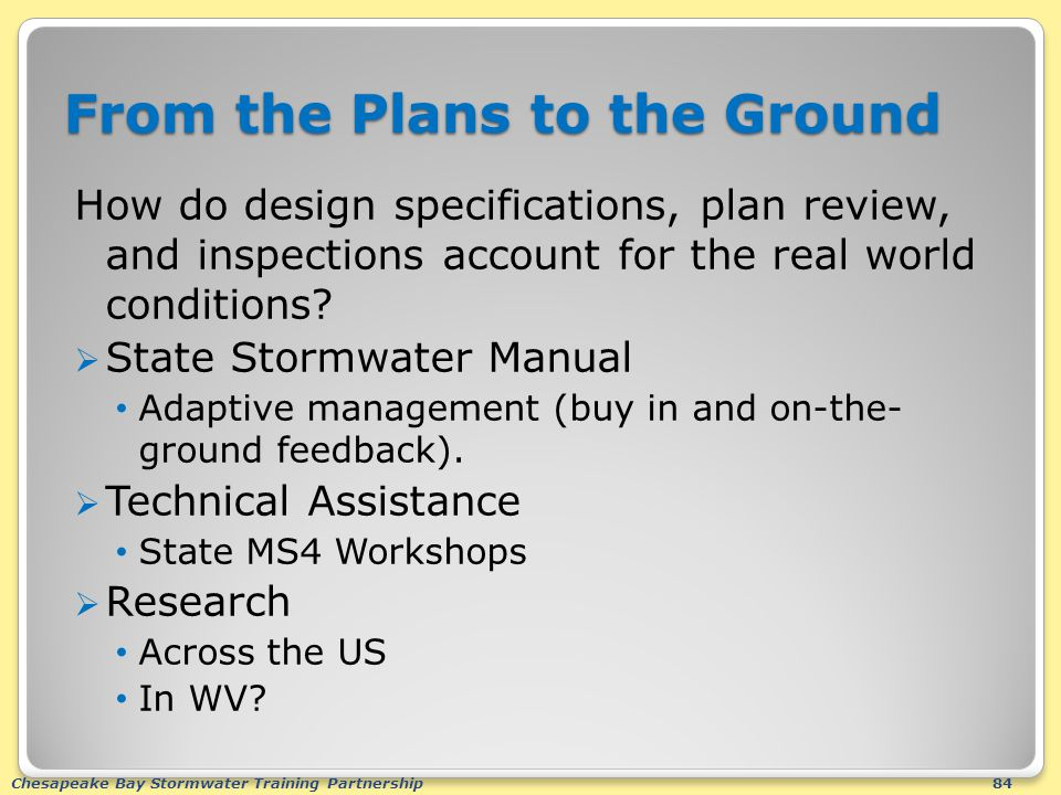 Chesapeake Bay Stormwater Training Partnership84 From the Plans to the Ground How do design specifications, plan review, and inspections account for the real world conditions.