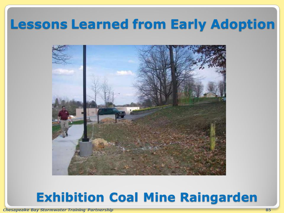 Chesapeake Bay Stormwater Training Partnership85 Lessons Learned from Early Adoption Exhibition Coal Mine Raingarden