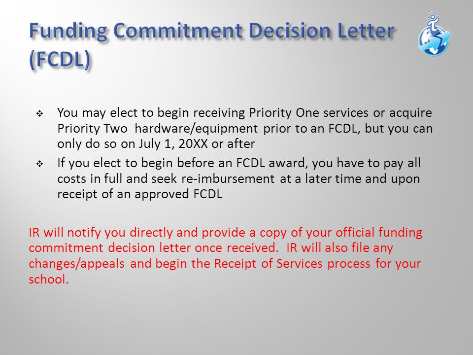  You may elect to begin receiving Priority One services or acquire Priority Two hardware/equipment prior to an FCDL, but you can only do so on July 1, 20XX or after  If you elect to begin before an FCDL award, you have to pay all costs in full and seek re-imbursement at a later time and upon receipt of an approved FCDL IR will notify you directly and provide a copy of your official funding commitment decision letter once received.