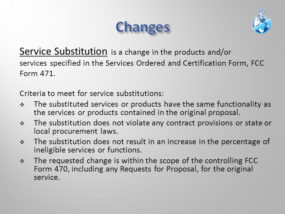 Service Substitution is a change in the products and/or services specified in the Services Ordered and Certification Form, FCC Form 471.
