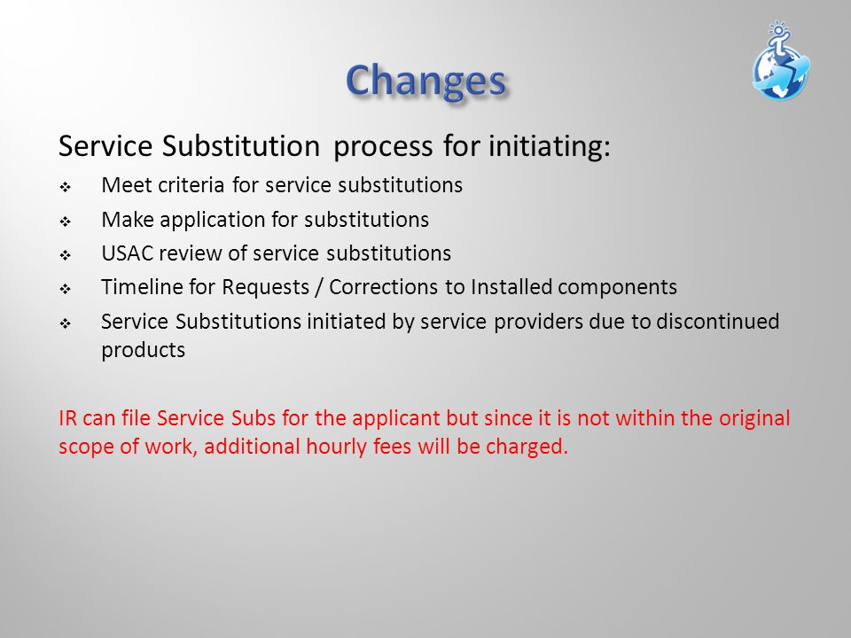 Service Substitution process for initiating:  Meet criteria for service substitutions  Make application for substitutions  USAC review of service substitutions  Timeline for Requests / Corrections to Installed components  Service Substitutions initiated by service providers due to discontinued products IR can file Service Subs for the applicant but since it is not within the original scope of work, additional hourly fees will be charged.