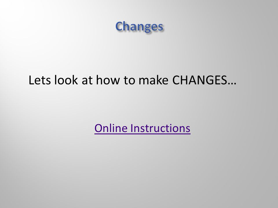 Online Instructions Lets look at how to make CHANGES…
