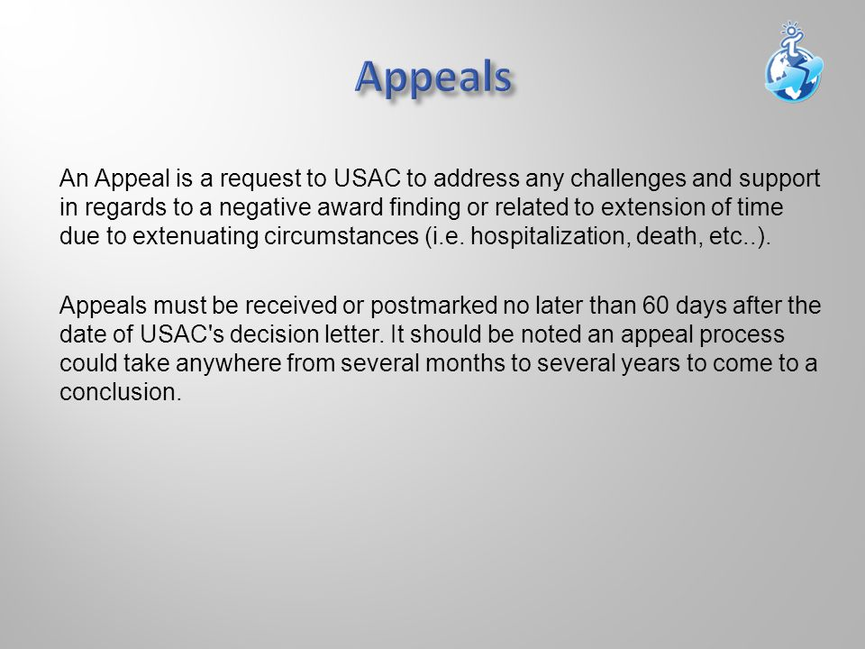 An Appeal is a request to USAC to address any challenges and support in regards to a negative award finding or related to extension of time due to extenuating circumstances (i.e.
