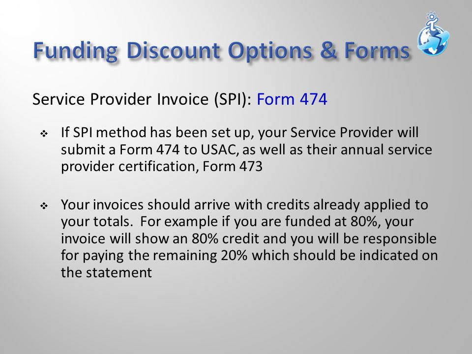  If SPI method has been set up, your Service Provider will submit a Form 474 to USAC, as well as their annual service provider certification, Form 473  Your invoices should arrive with credits already applied to your totals.