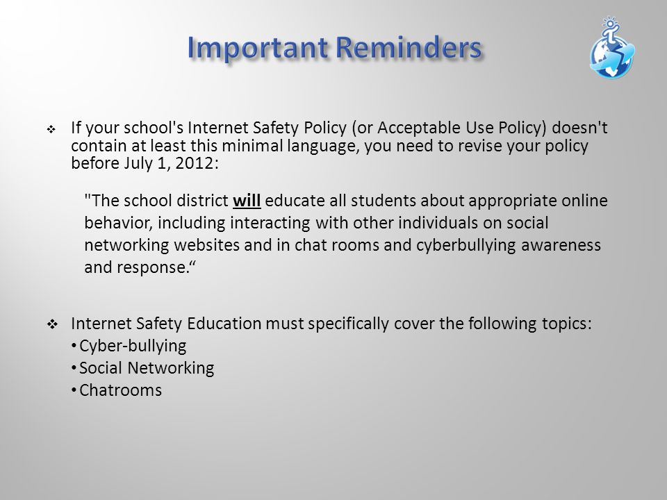  If your school s Internet Safety Policy (or Acceptable Use Policy) doesn t contain at least this minimal language, you need to revise your policy before July 1, 2012: The school district will educate all students about appropriate online behavior, including interacting with other individuals on social networking websites and in chat rooms and cyberbullying awareness and response.  Internet Safety Education must specifically cover the following topics: Cyber-bullying Social Networking Chatrooms