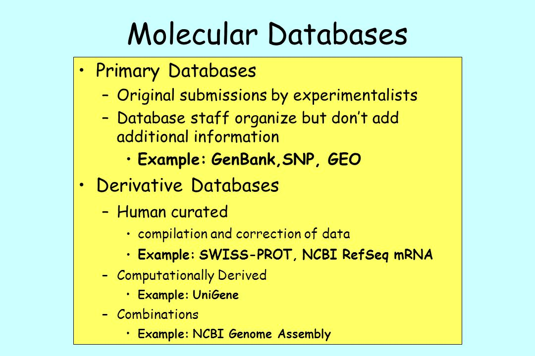 Molecular Databases Primary Databases –Original submissions by experimentalists –Database staff organize but don't add additional information Example: GenBank,SNP, GEO Derivative Databases –Human curated compilation and correction of data Example: SWISS-PROT, NCBI RefSeq mRNA –Computationally Derived Example: UniGene –Combinations Example: NCBI Genome Assembly
