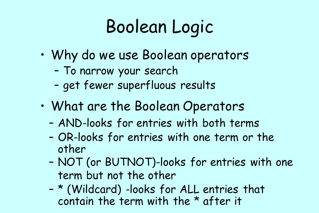 Boolean Logic Why do we use Boolean operators –To narrow your search –get fewer superfluous results –* (Wildcard) -looks for ALL entries that contain the term with the * after it –NOT (or BUTNOT)-looks for entries with one term but not the other –OR-looks for entries with one term or the other What are the Boolean Operators –AND-looks for entries with both terms