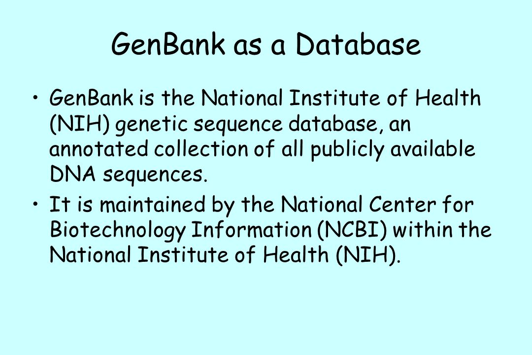 GenBank as a Database GenBank is the National Institute of Health (NIH) genetic sequence database, an annotated collection of all publicly available DNA sequences.