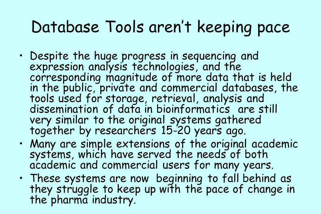Database Tools aren't keeping pace Despite the huge progress in sequencing and expression analysis technologies, and the corresponding magnitude of more data that is held in the public, private and commercial databases, the tools used for storage, retrieval, analysis and dissemination of data in bioinformatics are still very similar to the original systems gathered together by researchers 15-20 years ago.