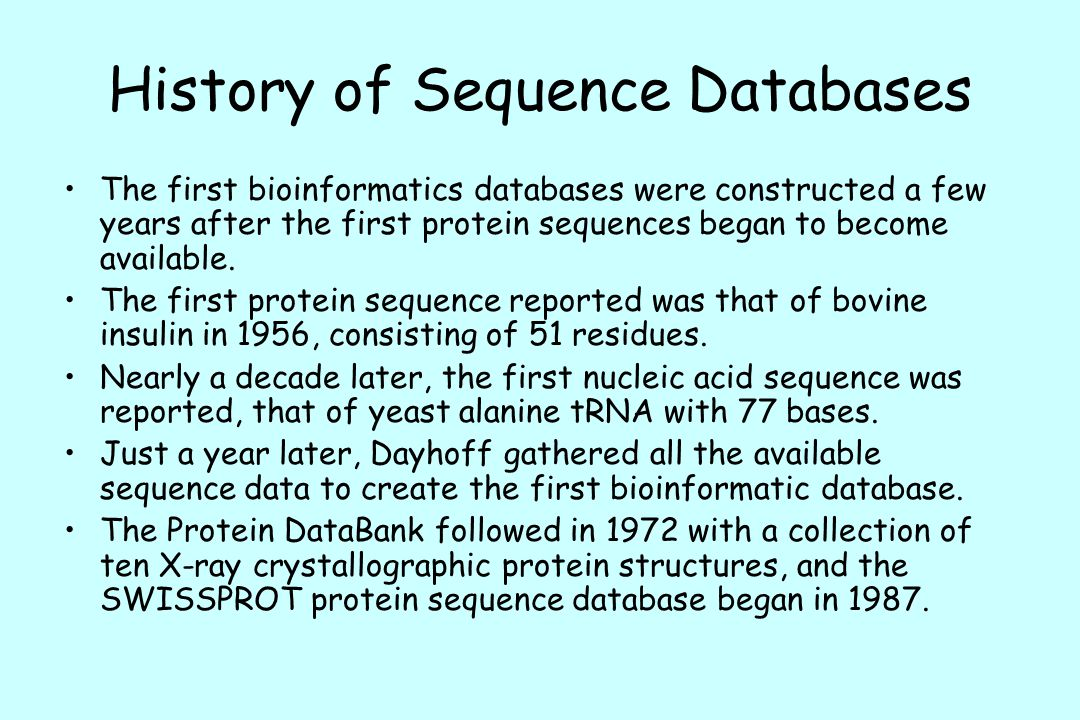 History of Sequence Databases The first bioinformatics databases were constructed a few years after the first protein sequences began to become available.
