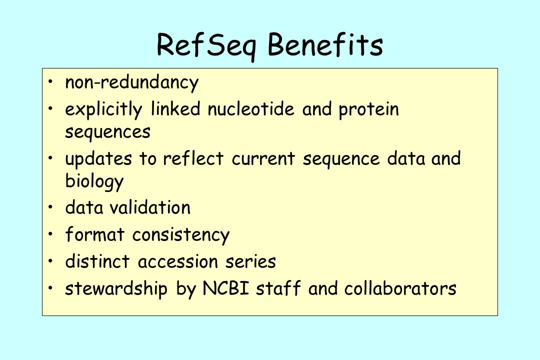 RefSeq Benefits non-redundancy explicitly linked nucleotide and protein sequences updates to reflect current sequence data and biology data validation format consistency distinct accession series stewardship by NCBI staff and collaborators