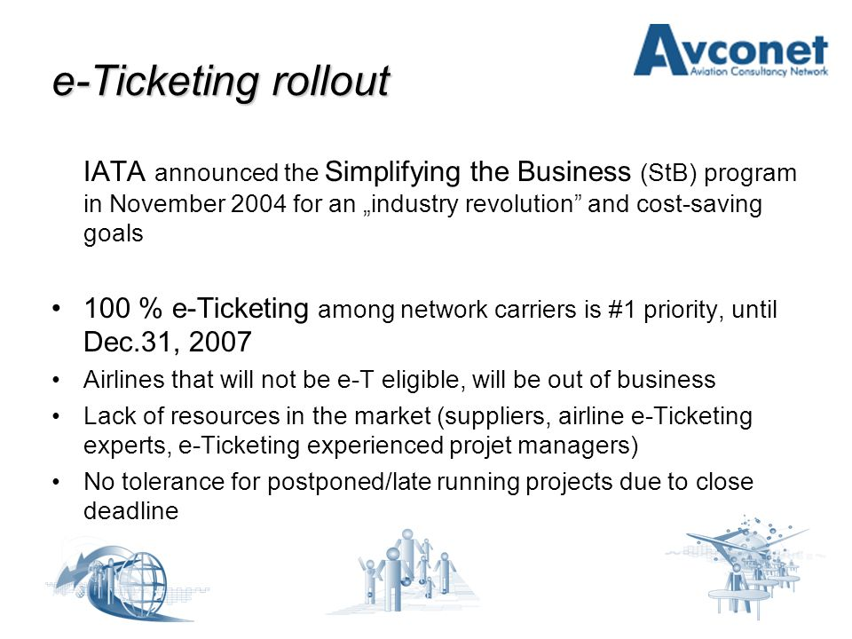 """e-Ticketing rollout IATA announced the Simplifying the Business (StB) program in November 2004 for an """"industry revolution and cost-saving goals 100 % e-Ticketing among network carriers is #1 priority, until Dec.31, 2007 Airlines that will not be e-T eligible, will be out of business Lack of resources in the market (suppliers, airline e-Ticketing experts, e-Ticketing experienced projet managers) No tolerance for postponed/late running projects due to close deadline"""