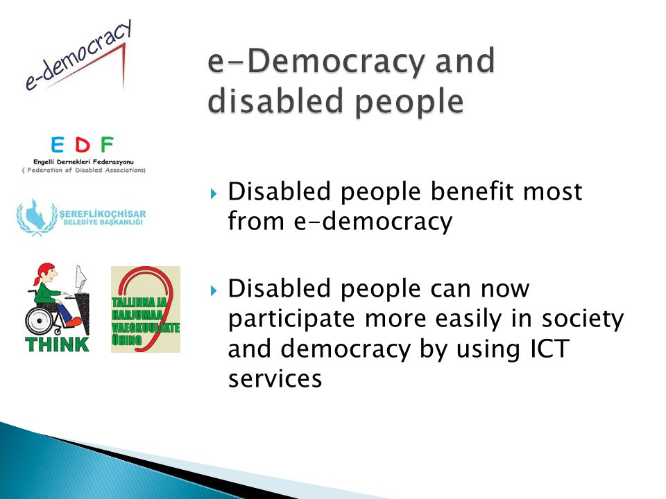  Disabled people benefit most from e-democracy  Disabled people can now participate more easily in society and democracy by using ICT services