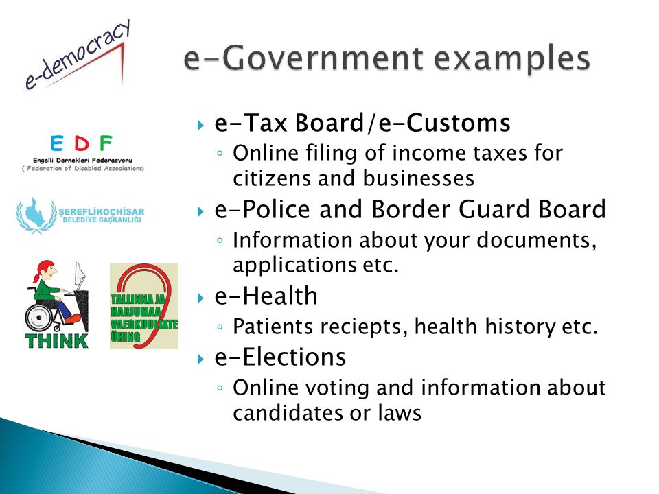  e-Tax Board/e-Customs ◦ Online filing of income taxes for citizens and businesses  e-Police and Border Guard Board ◦ Information about your documents, applications etc.