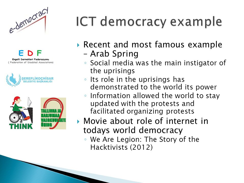  Recent and most famous example – Arab Spring ◦ Social media was the main instigator of the uprisings ◦ Its role in the uprisings has demonstrated to the world its power ◦ Information allowed the world to stay updated with the protests and facilitated organizing protests  Movie about role of internet in todays world democracy ◦ We Are Legion: The Story of the Hacktivists (2012)