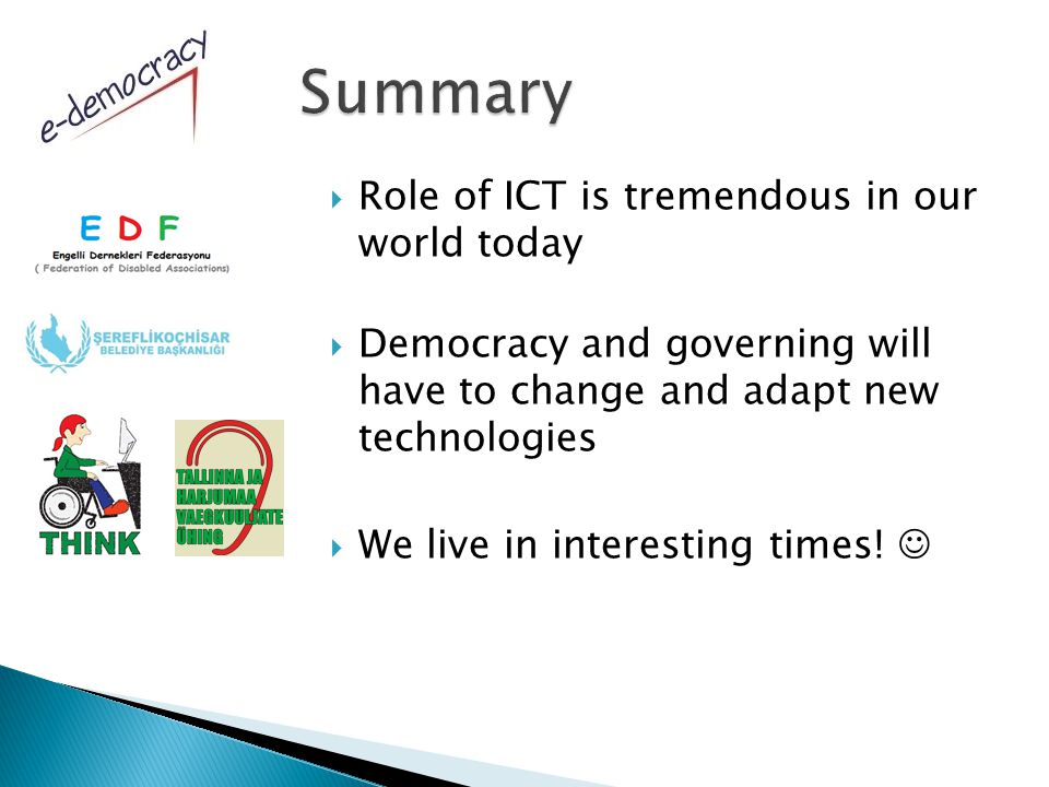  Role of ICT is tremendous in our world today  Democracy and governing will have to change and adapt new technologies  We live in interesting times!
