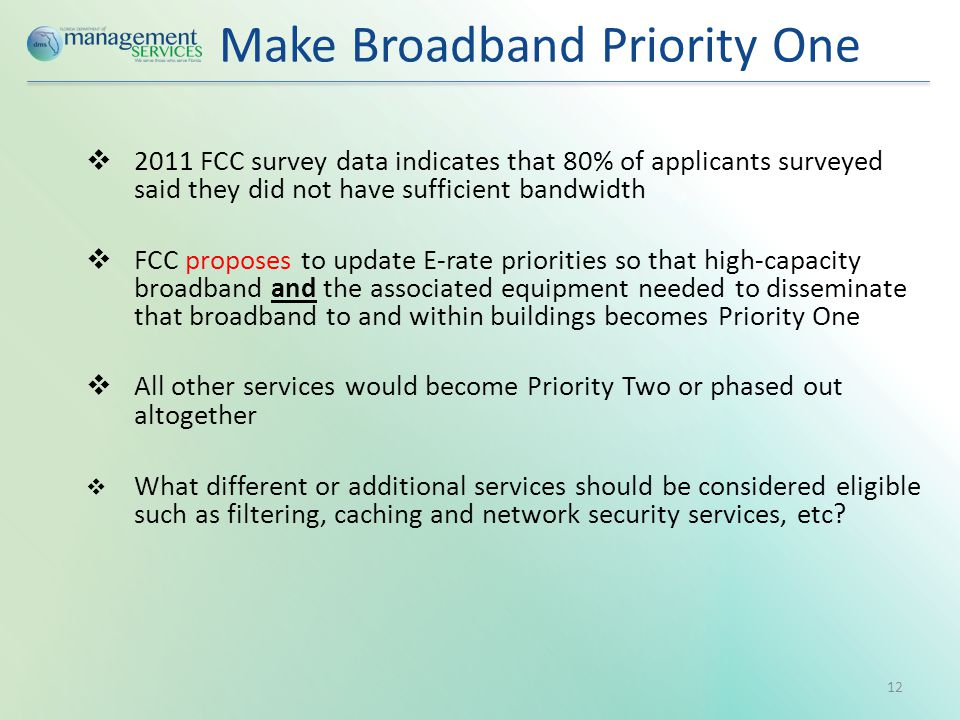 Make Broadband Priority One  2011 FCC survey data indicates that 80% of applicants surveyed said they did not have sufficient bandwidth  FCC proposes to update E-rate priorities so that high-capacity broadband and the associated equipment needed to disseminate that broadband to and within buildings becomes Priority One  All other services would become Priority Two or phased out altogether  What different or additional services should be considered eligible such as filtering, caching and network security services, etc.