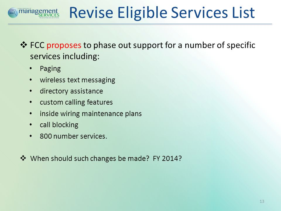 Revise Eligible Services List  FCC proposes to phase out support for a number of specific services including: Paging wireless text messaging directory assistance custom calling features inside wiring maintenance plans call blocking 800 number services.