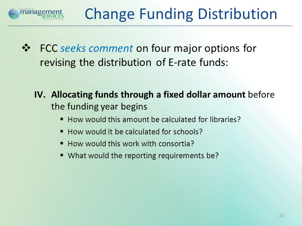 Change Funding Distribution  FCC seeks comment on four major options for revising the distribution of E-rate funds: IV.Allocating funds through a fixed dollar amount before the funding year begins  How would this amount be calculated for libraries.