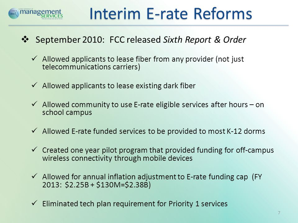  September 2010: FCC released Sixth Report & Order Allowed applicants to lease fiber from any provider (not just telecommunications carriers) Allowed applicants to lease existing dark fiber Allowed community to use E-rate eligible services after hours – on school campus Allowed E-rate funded services to be provided to most K-12 dorms Created one year pilot program that provided funding for off-campus wireless connectivity through mobile devices Allowed for annual inflation adjustment to E-rate funding cap (FY 2013: $2.25B + $130M=$2.38B) Eliminated tech plan requirement for Priority 1 services Interim E-rate Reforms Interim E-rate Reforms 7