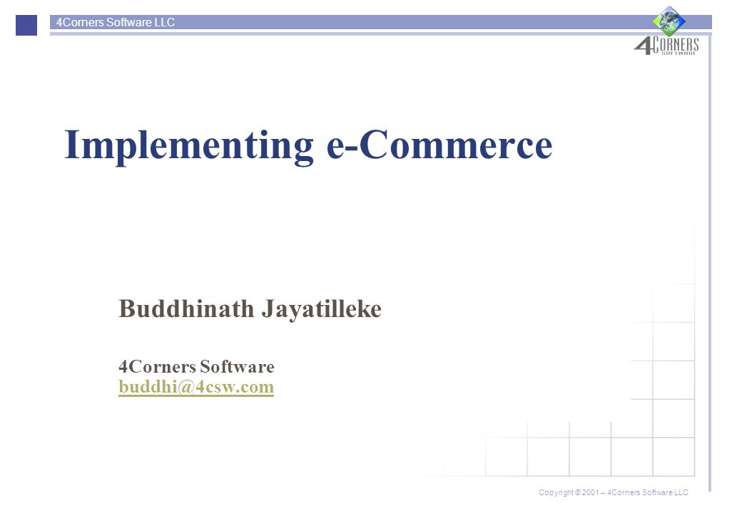 4Corners Software LLC Copyright © 2001 – 4Corners Software LLC Implementing e-Commerce Buddhinath Jayatilleke 4Corners Software buddhi@4csw.com
