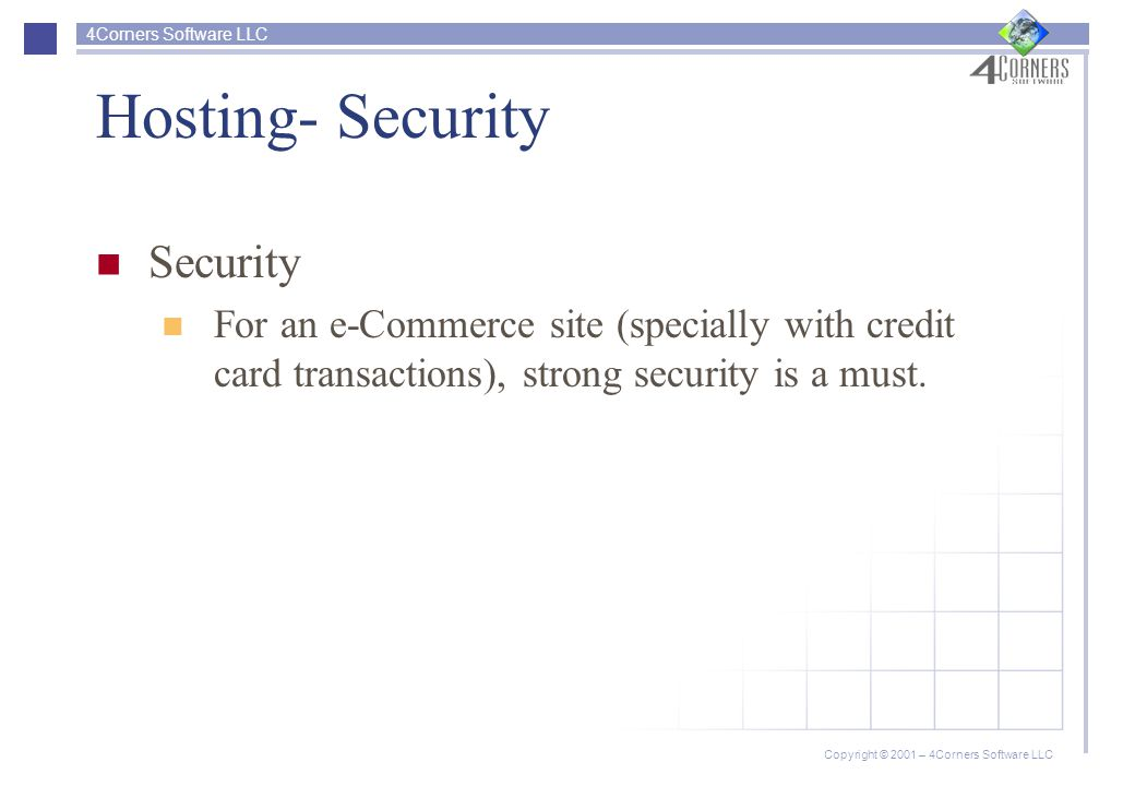 4Corners Software LLC Copyright © 2001 – 4Corners Software LLC Hosting- Security Security For an e-Commerce site (specially with credit card transactions), strong security is a must.