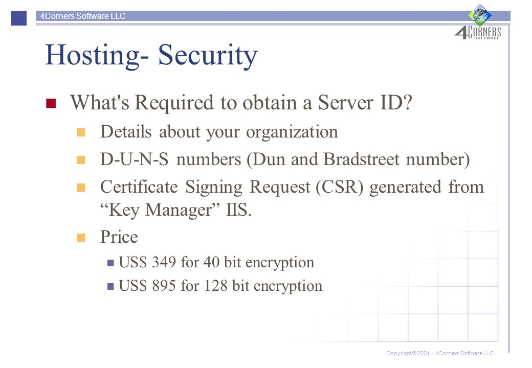4Corners Software LLC Copyright © 2001 – 4Corners Software LLC Hosting- Security What s Required to obtain a Server ID.