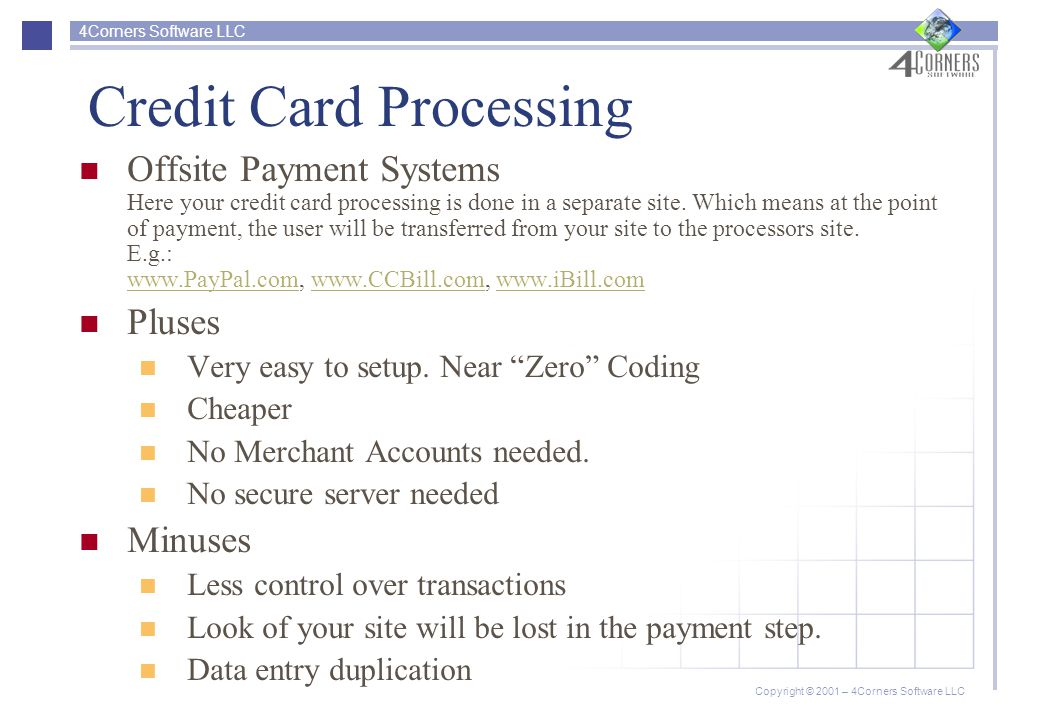 4Corners Software LLC Copyright © 2001 – 4Corners Software LLC Credit Card Processing Offsite Payment Systems Here your credit card processing is done in a separate site.
