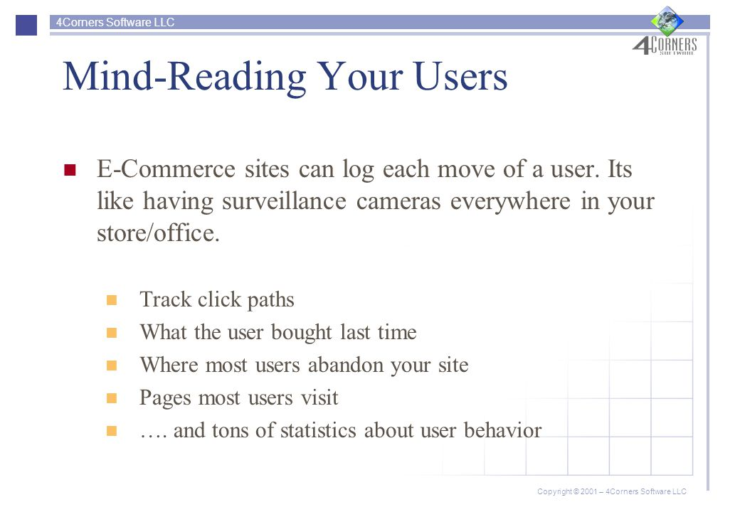 4Corners Software LLC Copyright © 2001 – 4Corners Software LLC Mind-Reading Your Users E-Commerce sites can log each move of a user.
