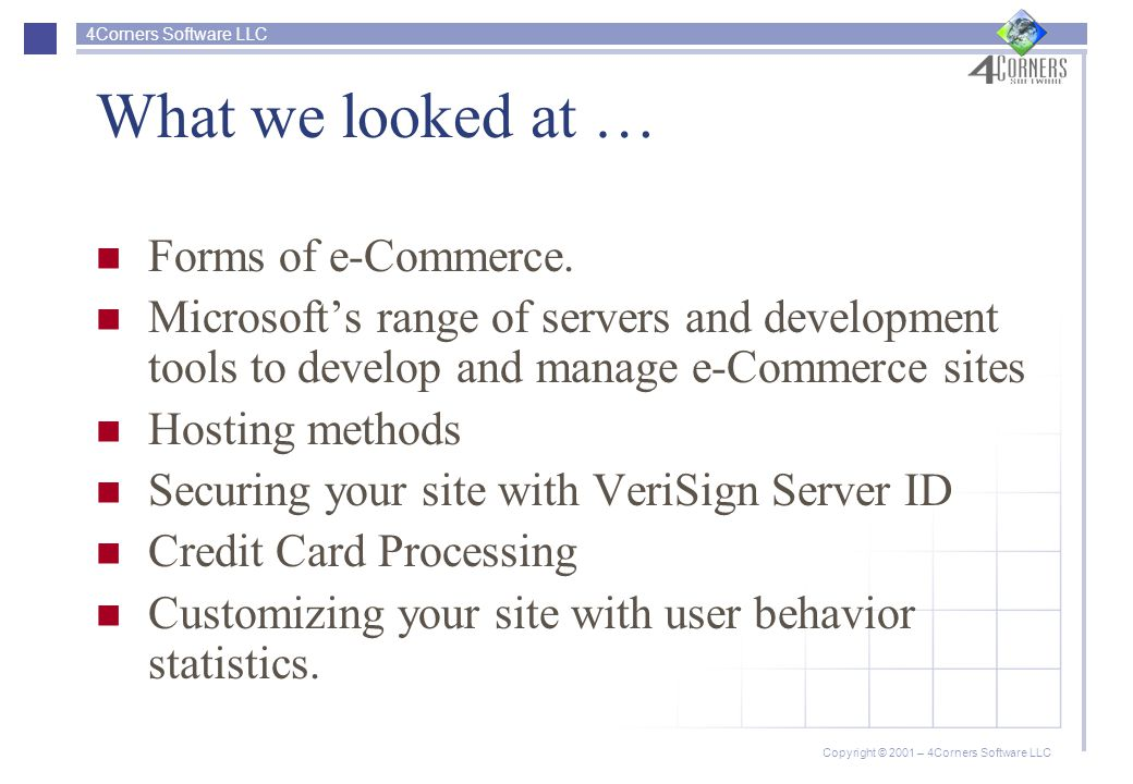 4Corners Software LLC Copyright © 2001 – 4Corners Software LLC What we looked at … Forms of e-Commerce.