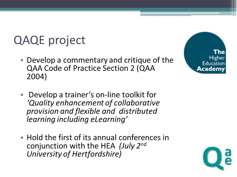 QAQE project Develop a commentary and critique of the QAA Code of Practice Section 2 (QAA 2004) Develop a trainer's on-line toolkit for 'Quality enhancement of collaborative provision and flexible and distributed learning including eLearning' Hold the first of its annual conferences in conjunction with the HEA (July 2 nd University of Hertfordshire)