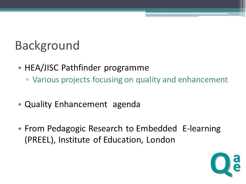 From Pedagogic Research to Embedded E-learning PREEL THE STORY Institutional support Benchmarking exercise sent strong signals to senior management Funding helped to open doors Links with a wide range of initiatives - TDA, TQEF, JISC, HEA, CETL – added to the visibility of the project Research Relationship with practice is many faceted Research focus raised project profile Research focus fed into institutional agendas Presenting research evidence to tutors Tools of more interest than the results Course redesign Two different constituencies Serialist versus holist approaches Redesigns often alongside other institutional changes Problems encountered rarely technological Quality assurance Need for different quality assurance methods Effectiveness affected by organisational context and online features of the courses Need for a different organisational perspective KEY MESSAGES Background The Institute of Education Benchmarking From Pedagogic Research to Embedded E-learning Linking research and practice Relationship between research and practice Research review and staff development Course re-design Externalisation of pedagogic design Communication, activities and structures Supporting the re-design process Individualised support Explicit project focus and networking
