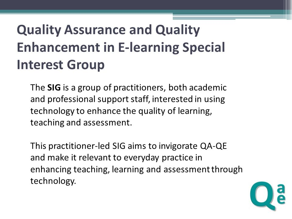 Quality Assurance and Quality Enhancement in E-learning Special Interest Group The SIG is a group of practitioners, both academic and professional sup