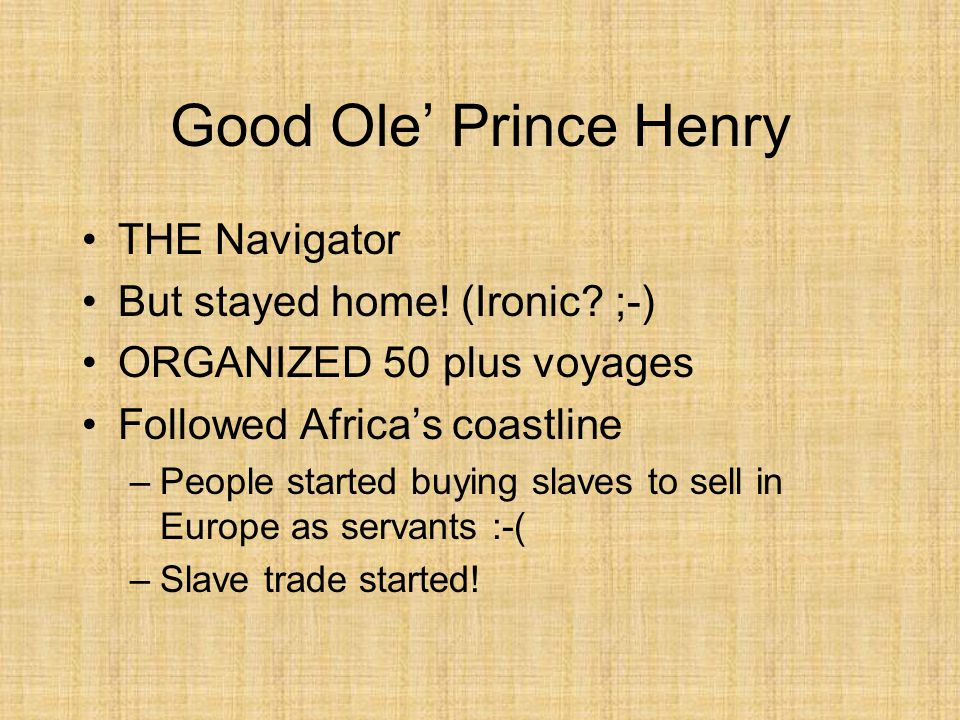 Good Ole' Prince Henry THE Navigator But stayed home! (Ironic? ;-) ORGANIZED 50 plus voyages Followed Africa's coastline –People started buying slaves