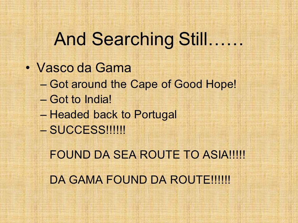 And Searching Still…… Vasco da Gama –Got around the Cape of Good Hope! –Got to India! –Headed back to Portugal –SUCCESS!!!!!! FOUND DA SEA ROUTE TO AS