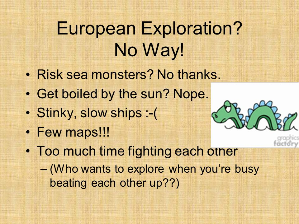 European Exploration? No Way! Risk sea monsters? No thanks. Get boiled by the sun? Nope. Stinky, slow ships :-( Few maps!!! Too much time fighting eac