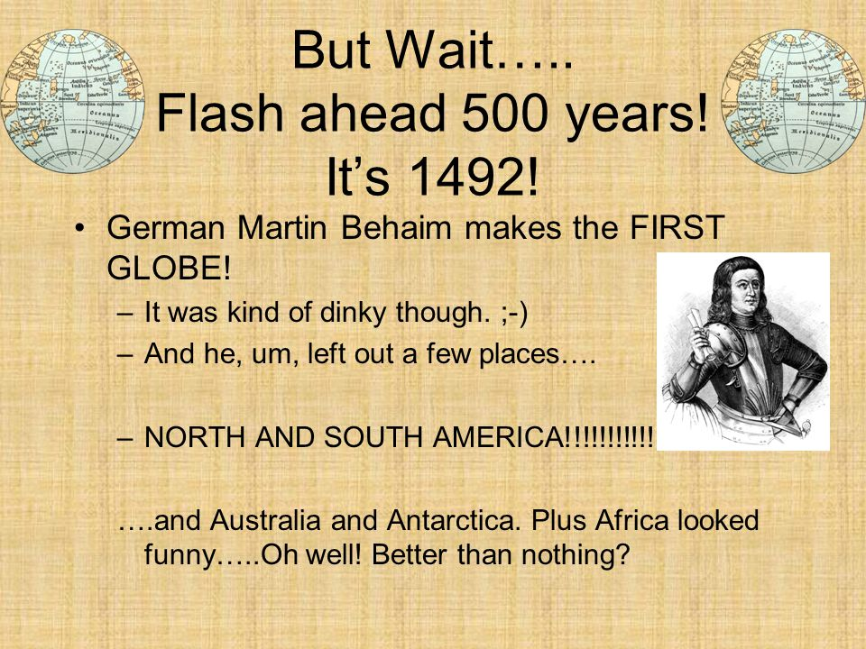 But Wait….. Flash ahead 500 years! It's 1492! German Martin Behaim makes the FIRST GLOBE! –It was kind of dinky though. ;-) –And he, um, left out a fe