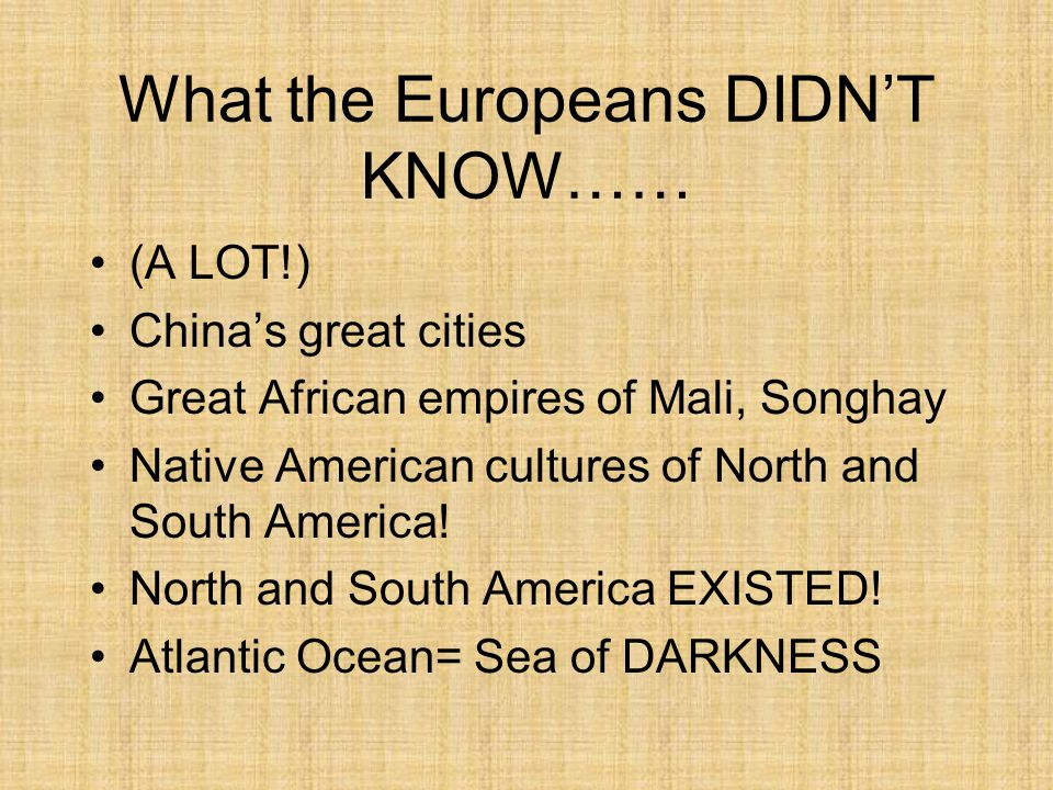 What the Europeans DIDN'T KNOW…… (A LOT!) China's great cities Great African empires of Mali, Songhay Native American cultures of North and South America.
