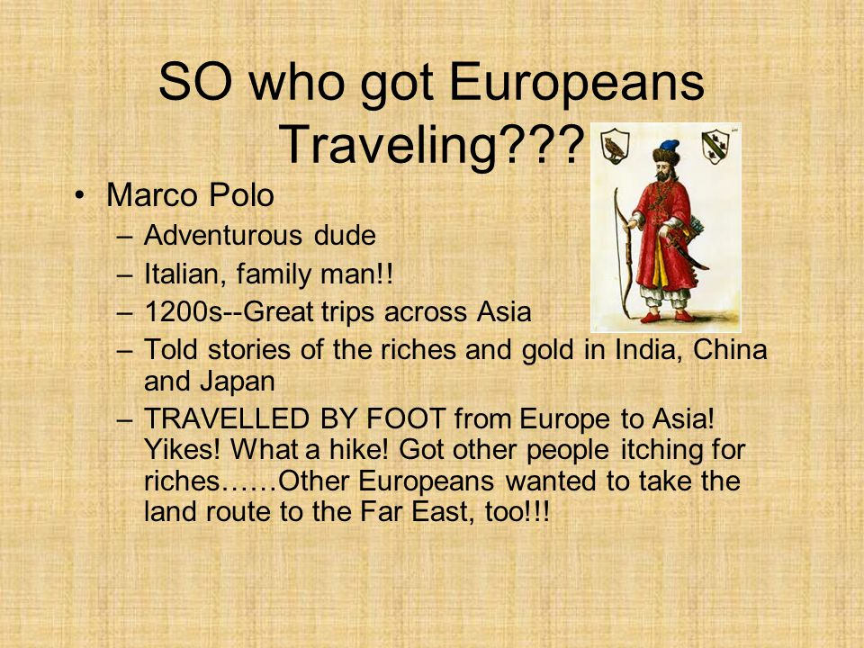 SO who got Europeans Traveling??? Marco Polo –Adventurous dude –Italian, family man!! –1200s--Great trips across Asia –Told stories of the riches and