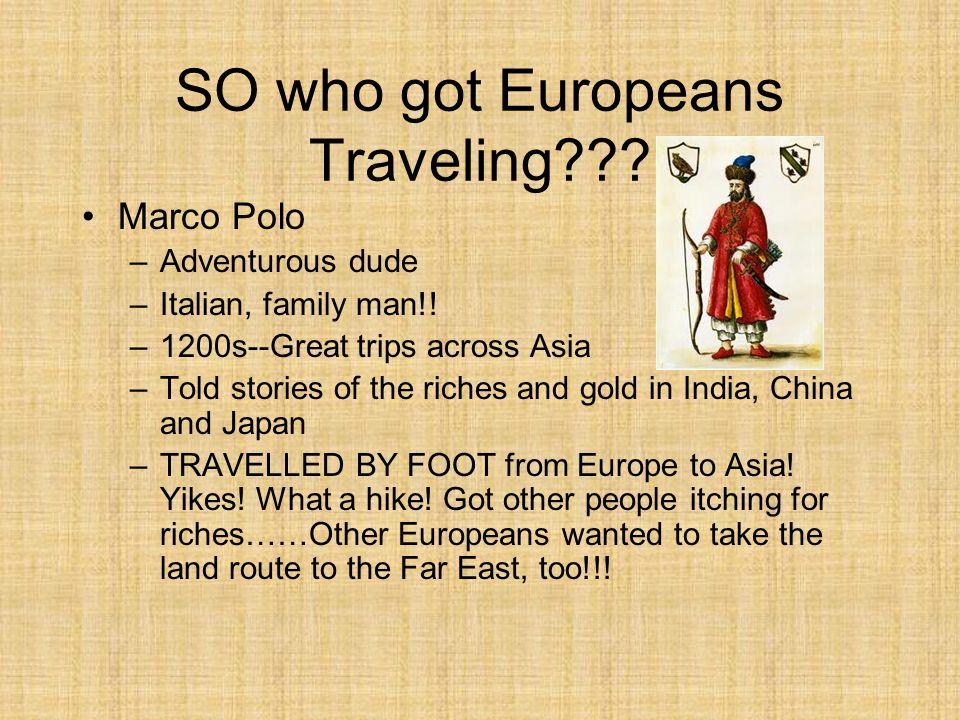 SO who got Europeans Traveling??.Marco Polo –Adventurous dude –Italian, family man!.