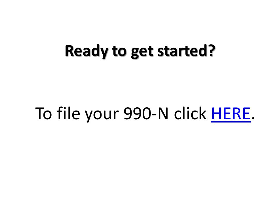 Ready to get started To file your 990-N click HERE.HERE